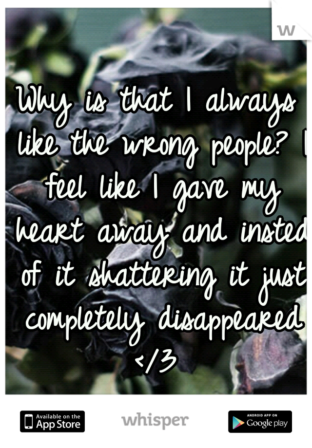 Why is that I always like the wrong people? I feel like I gave my heart away and insted of it shattering it just completely disappeared </3