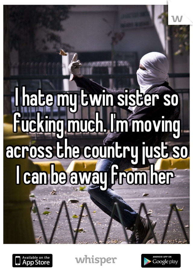 I hate my twin sister so fucking much. I'm moving across the country just so I can be away from her