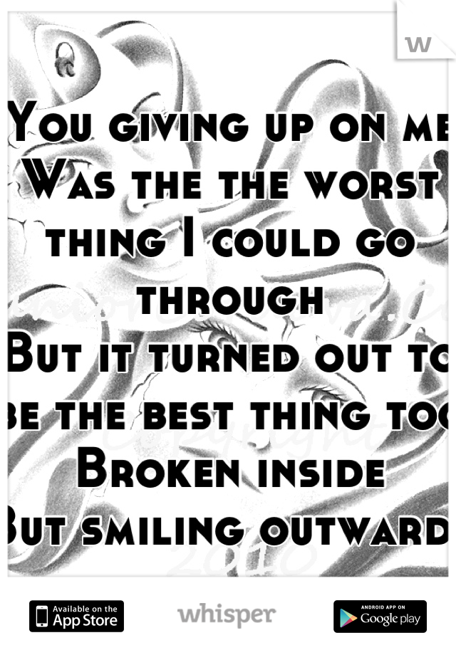 You giving up on me Was the the worst thing I could go through But it turned out to be the best thing too Broken inside But smiling outwards