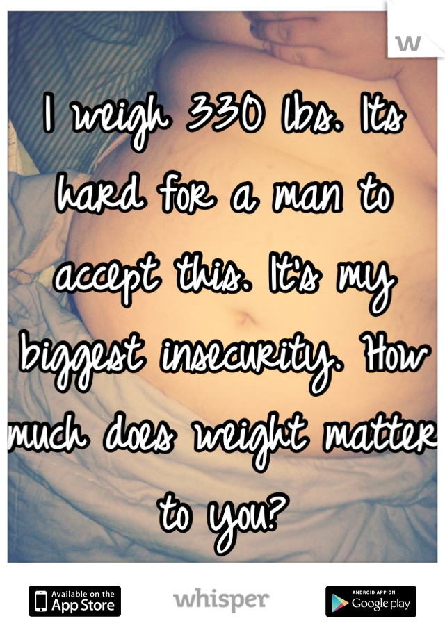 I weigh 330 lbs. Its hard for a man to accept this. It's my biggest insecurity. How much does weight matter to you?
