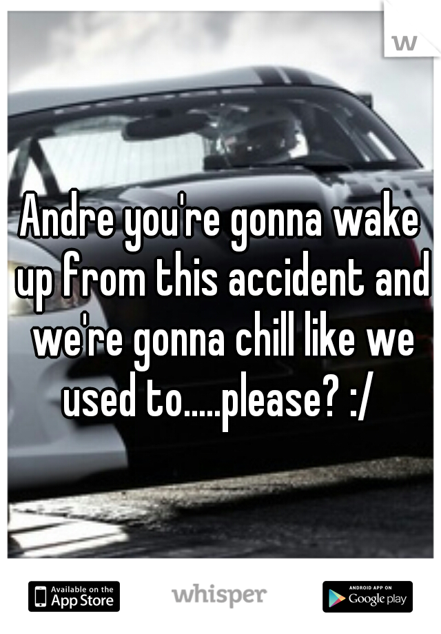 Andre you're gonna wake up from this accident and we're gonna chill like we used to.....please? :/