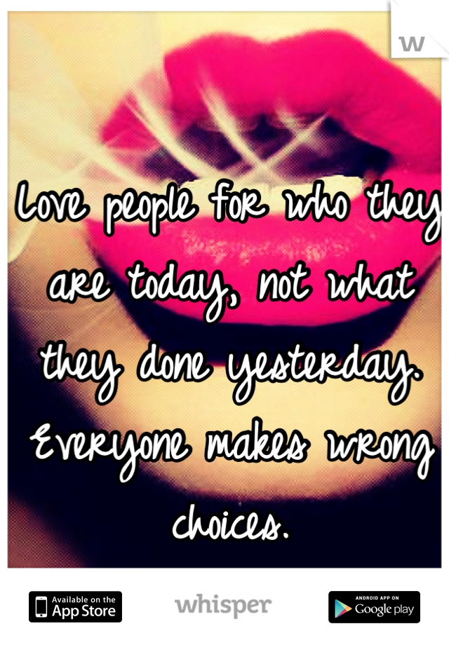 Love people for who they are today, not what they done yesterday. Everyone makes wrong choices.