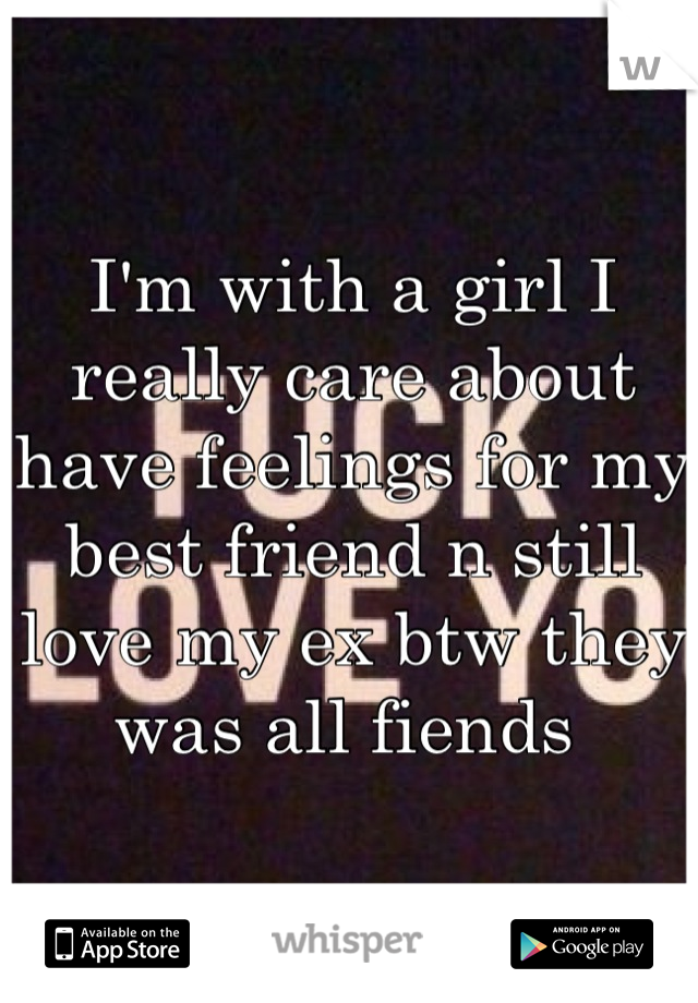 I'm with a girl I really care about have feelings for my best friend n still love my ex btw they was all fiends