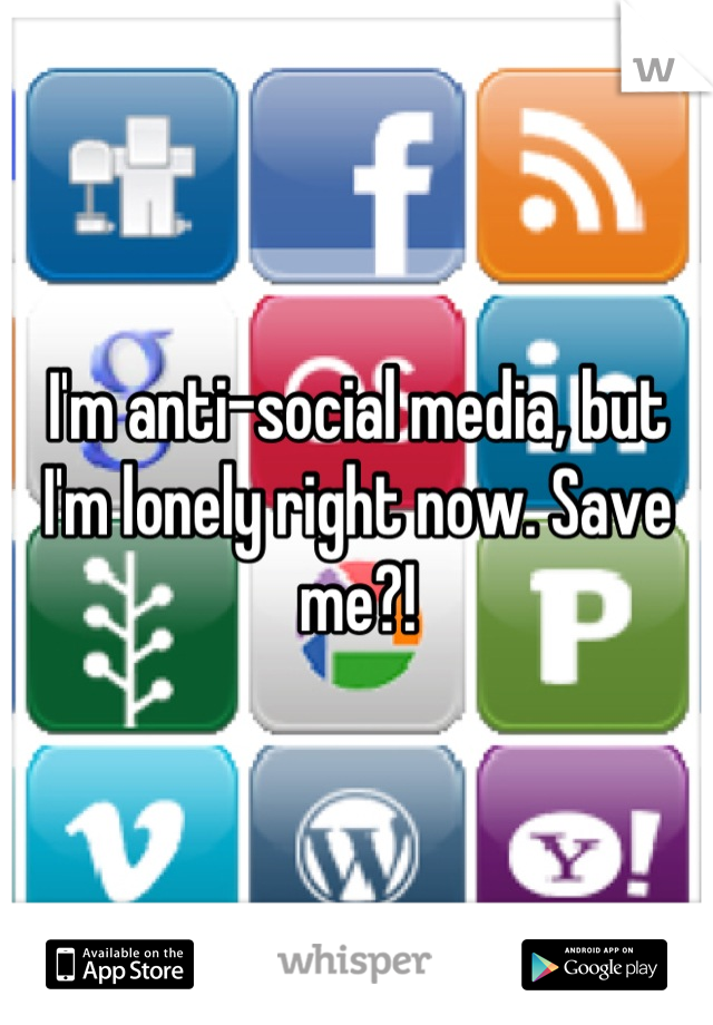I'm anti-social media, but I'm lonely right now. Save me?!