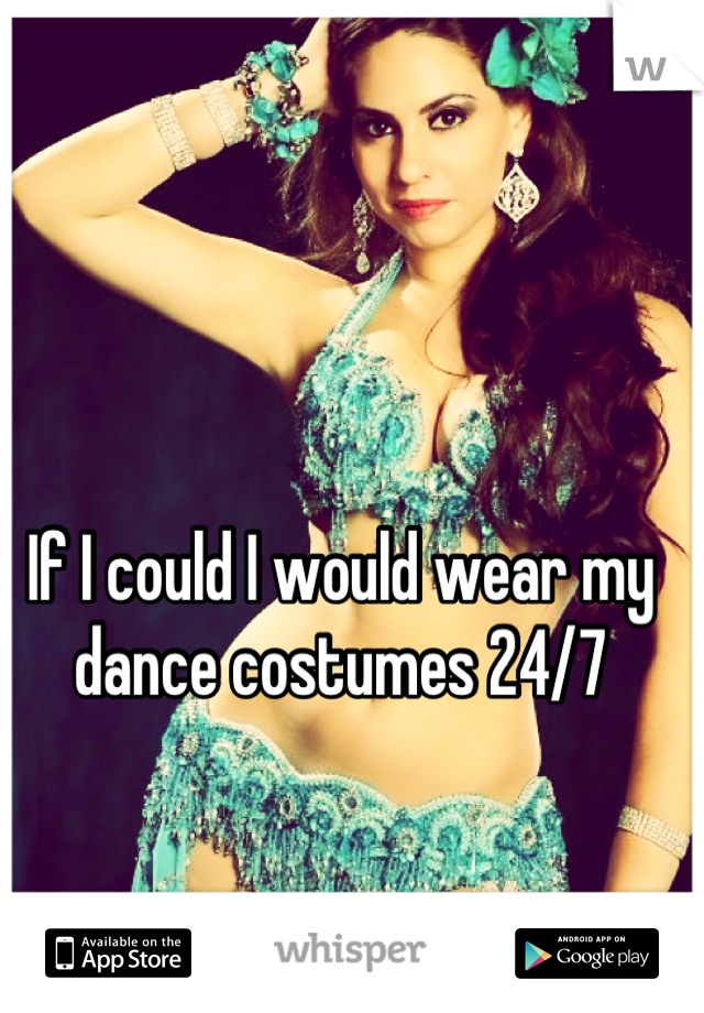 If I could I would wear my dance costumes 24/7