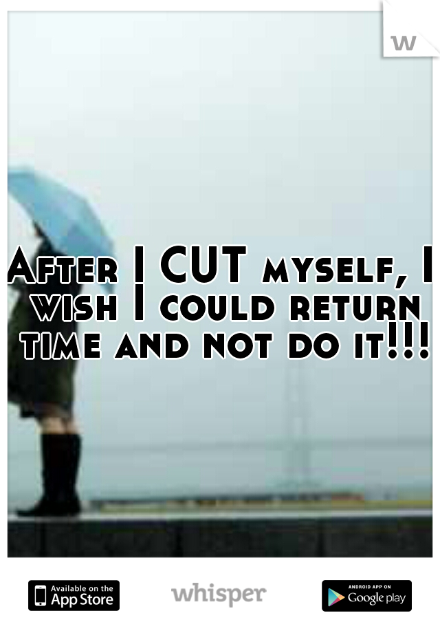 After I CUT myself, I wish I could return time and not do it!!!