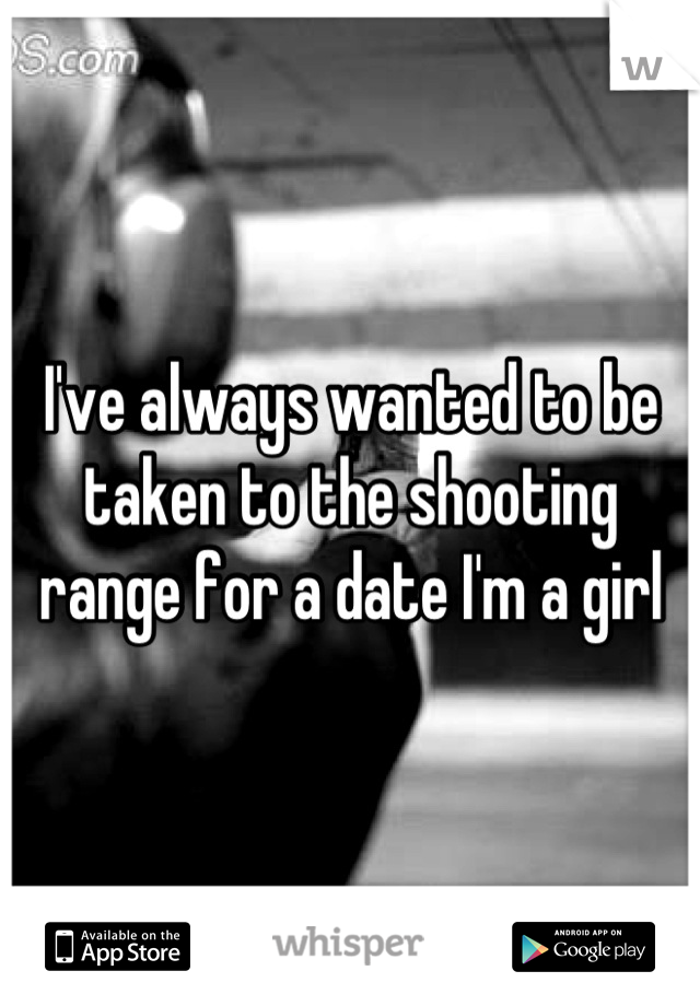 I've always wanted to be taken to the shooting range for a date I'm a girl