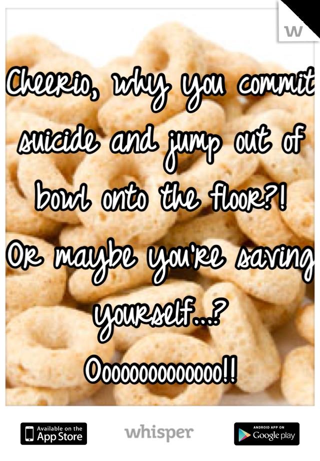 Cheerio, why you commit suicide and jump out of bowl onto the floor?!  Or maybe you're saving yourself...?  Oooooooooooooo!!