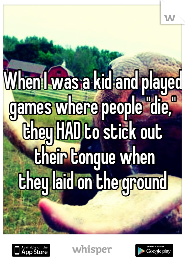 """When I was a kid and played games where people """"die,"""" they HAD to stick out  their tongue when  they laid on the ground"""