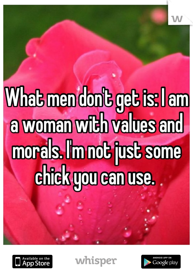 What men don't get is: I am a woman with values and morals. I'm not just some chick you can use.