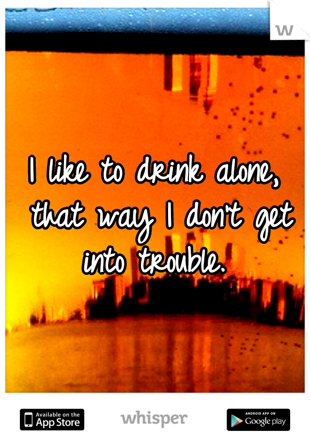 I like to drink alone, that way I don't get into trouble.