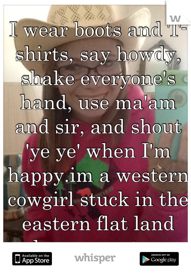 I wear boots and T-shirts, say howdy, shake everyone's hand, use ma'am and sir, and shout 'ye ye' when I'm happy.im a western cowgirl stuck in the eastern flat land and no one gets me.