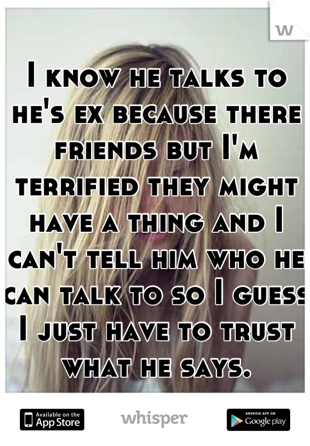 I know he talks to he's ex because there friends but I'm terrified they might have a thing and I can't tell him who he can talk to so I guess I just have to trust what he says.