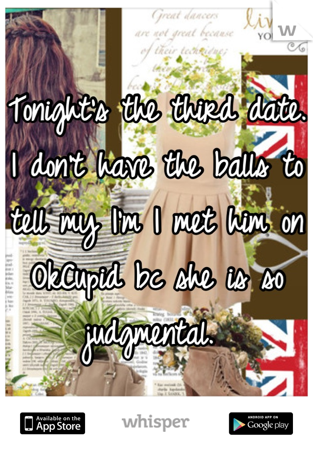 Tonight's the third date. I don't have the balls to tell my I'm I met him on OkCupid bc she is so judgmental.