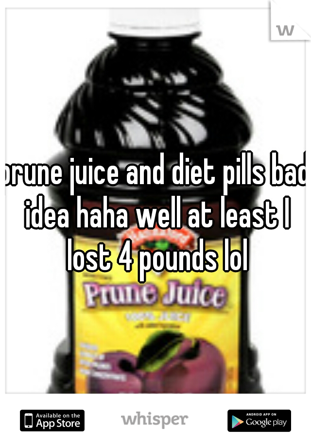 prune juice and diet pills bad idea haha well at least I lost 4 pounds lol