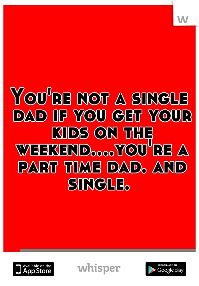 You're not a single dad if you get your kids on the weekend....you're a part time dad. and single.