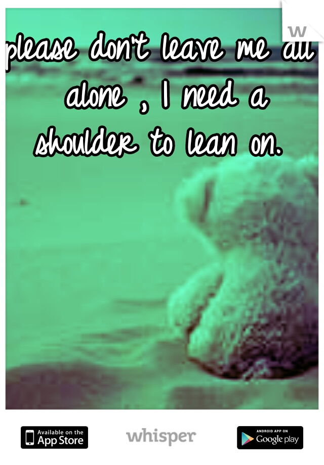 please don't leave me all alone , I need a shoulder to lean on.