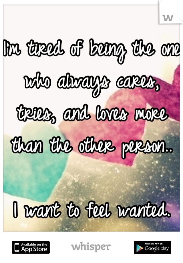 I'm tired of being the one who always cares, tries, and loves more than the other person..  I want to feel wanted.