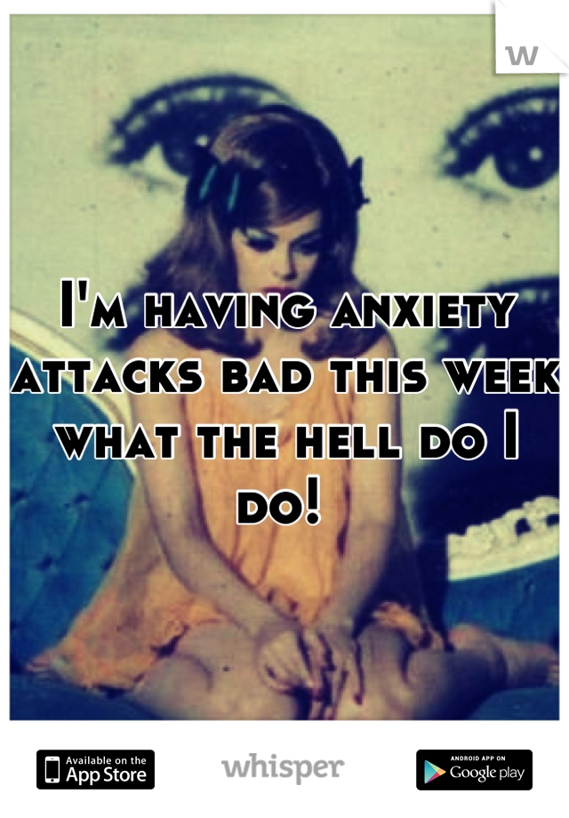 I'm having anxiety attacks bad this week what the hell do I do!