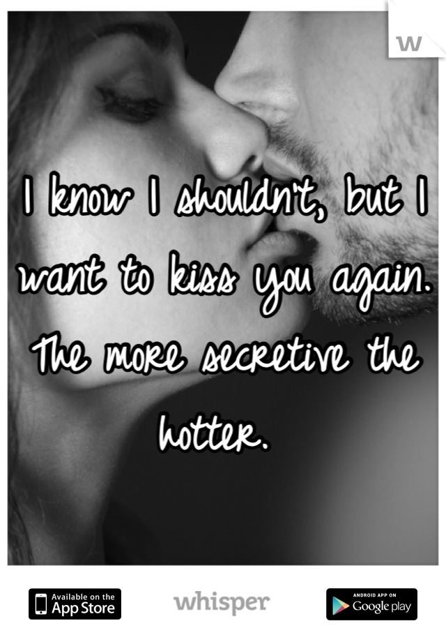 I know I shouldn't, but I want to kiss you again. The more secretive the hotter.