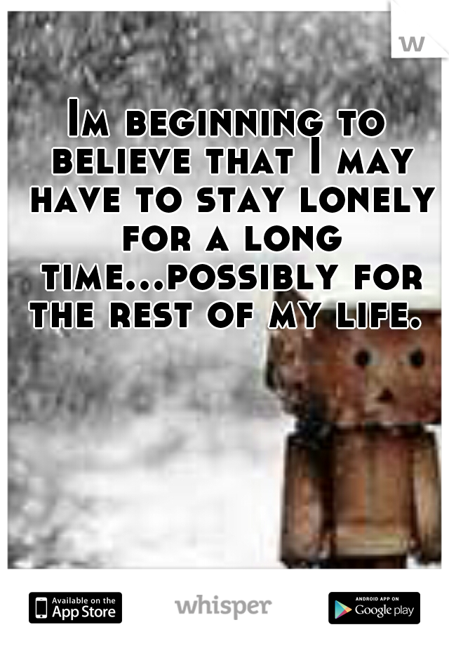 Im beginning to believe that I may have to stay lonely for a long time...possibly for the rest of my life.