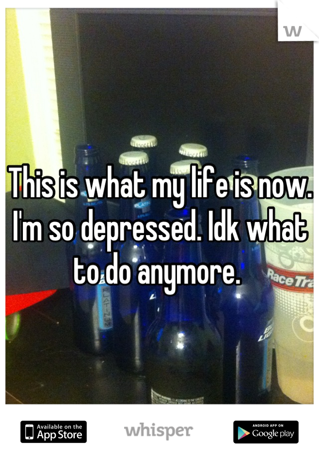 This is what my life is now. I'm so depressed. Idk what to do anymore.