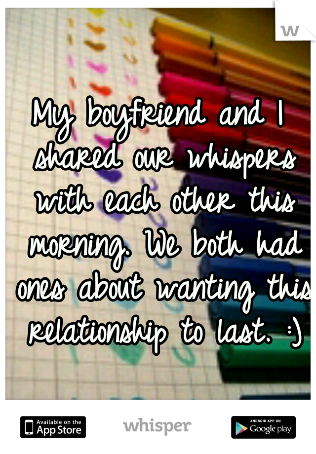 My boyfriend and I shared our whispers with each other this morning. We both had ones about wanting this relationship to last. :)