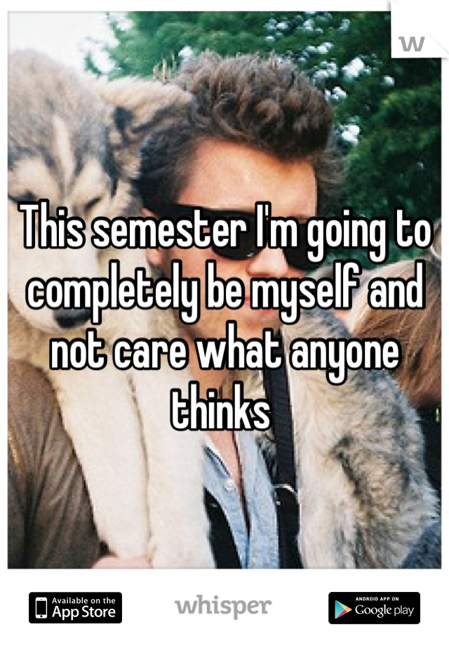 This semester I'm going to completely be myself and not care what anyone thinks
