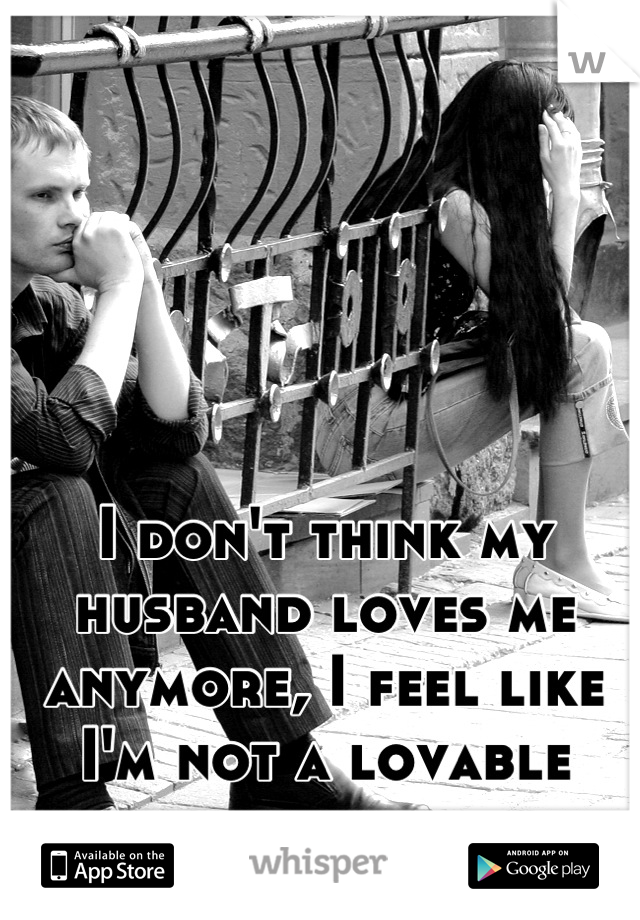 I don't think my husband loves me anymore, I feel like I'm not a lovable person.