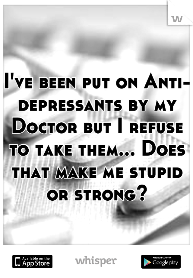 I've been put on Anti-depressants by my Doctor but I refuse to take them... Does that make me stupid or strong?