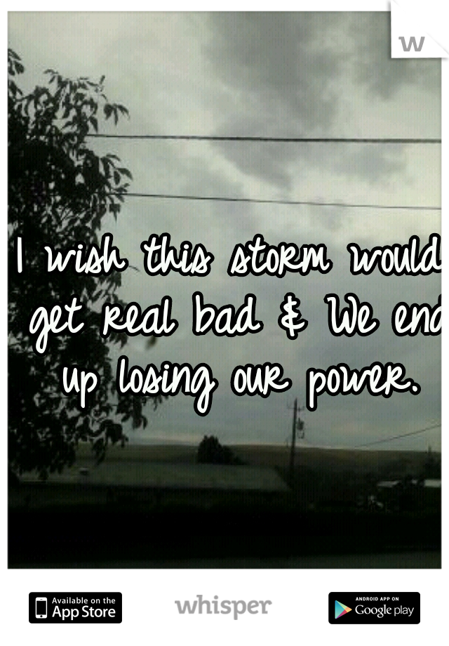 I wish this storm would get real bad & We end up losing our power.