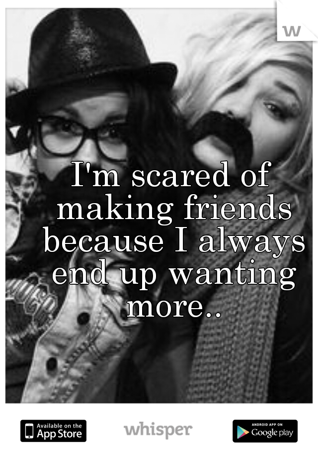 I'm scared of making friends because I always end up wanting more..