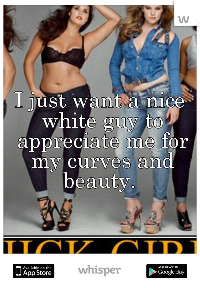I just want a nice white guy to appreciate me for my curves and beauty.