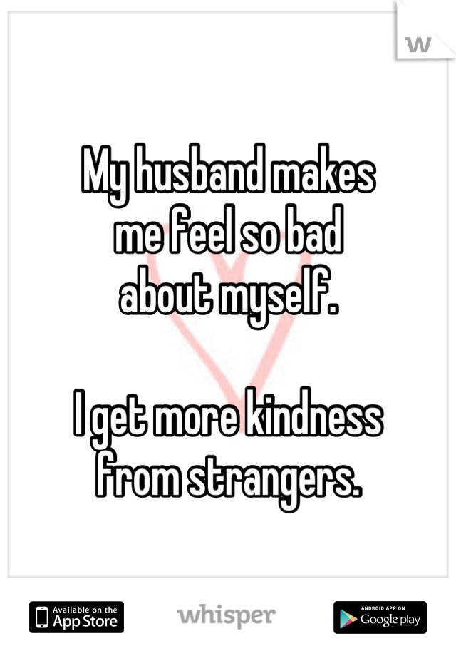My husband makes me feel so bad about myself.  I get more kindness from strangers.