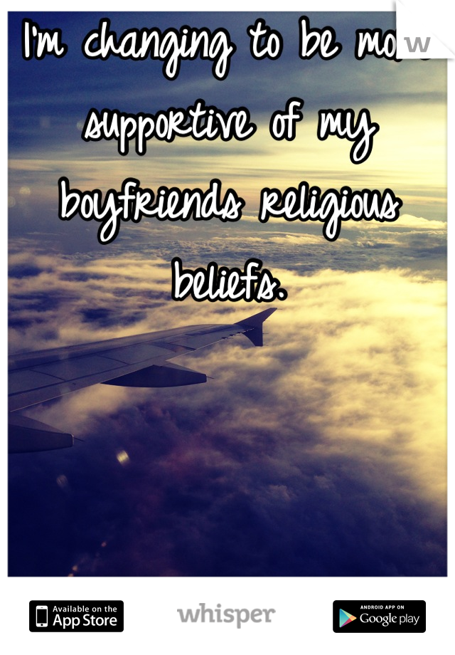 I'm changing to be more supportive of my boyfriends religious beliefs.     I've never felt better <3