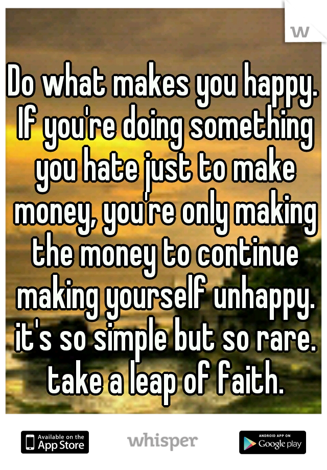 Do what makes you happy. If you're doing something you hate just to make money, you're only making the money to continue making yourself unhappy. it's so simple but so rare. take a leap of faith.