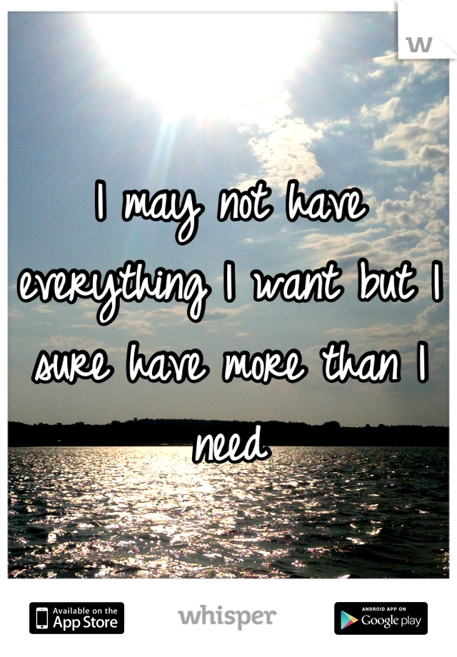 I may not have everything I want but I sure have more than I need