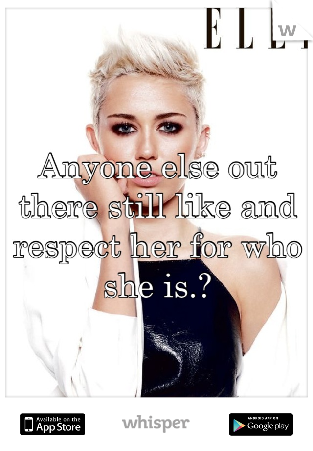 Anyone else out there still like and respect her for who she is.?