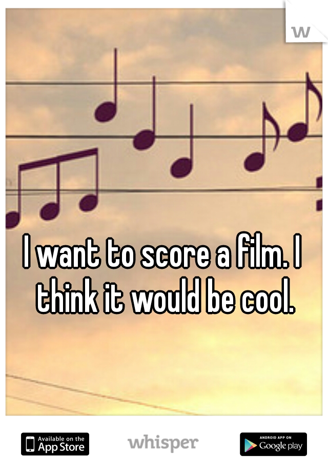 I want to score a film. I think it would be cool.