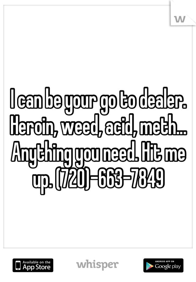 I can be your go to dealer. Heroin, weed, acid, meth... Anything you need. Hit me up. (720)-663-7849