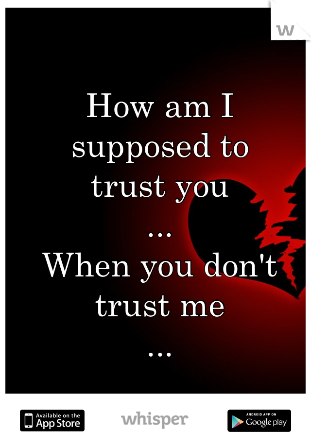 How am I supposed to trust you ... When you don't trust me ...