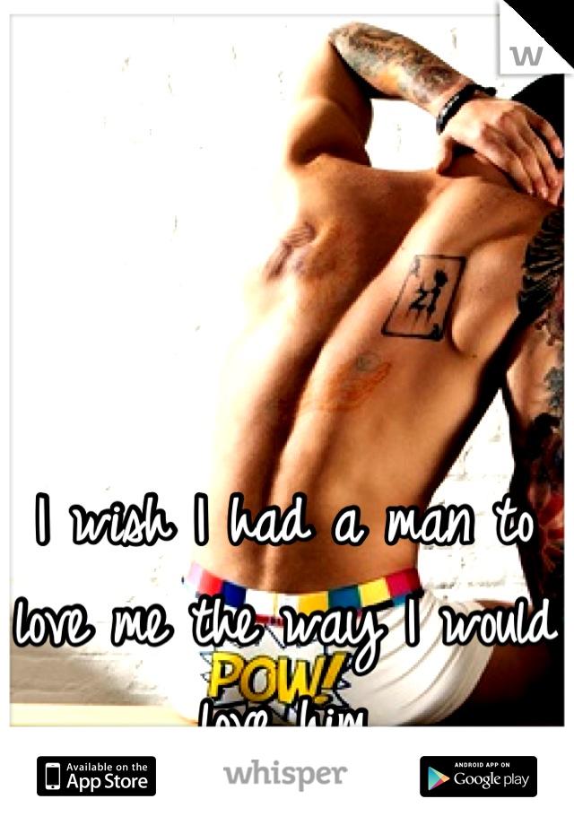 I wish I had a man to love me the way I would love him