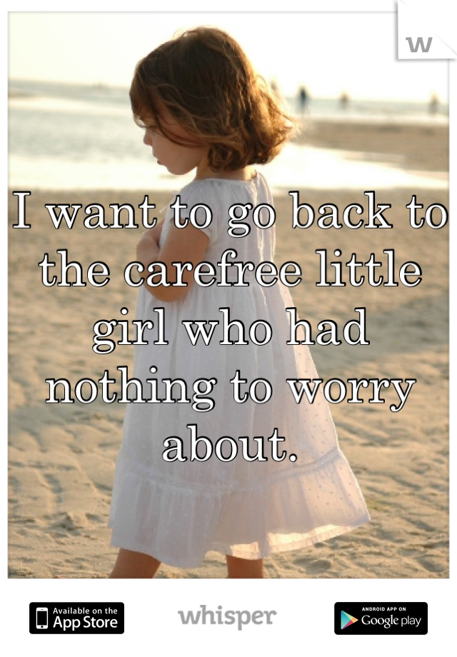 I want to go back to the carefree little girl who had nothing to worry about.