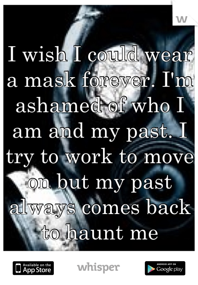 I wish I could wear a mask forever. I'm ashamed of who I am and my past. I try to work to move on but my past always comes back to haunt me
