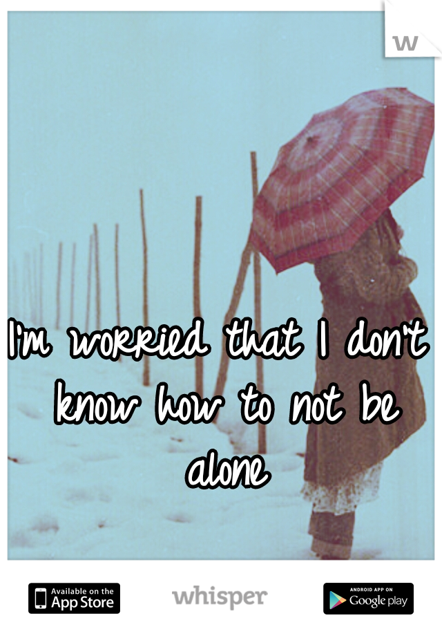 I'm worried that I don't know how to not be alone