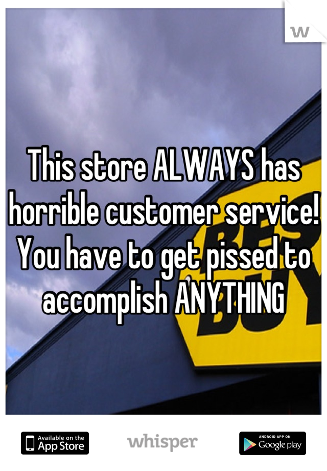 This store ALWAYS has horrible customer service! You have to get pissed to accomplish ANYTHING