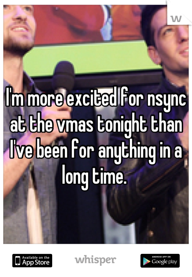 I'm more excited for nsync at the vmas tonight than I've been for anything in a long time.