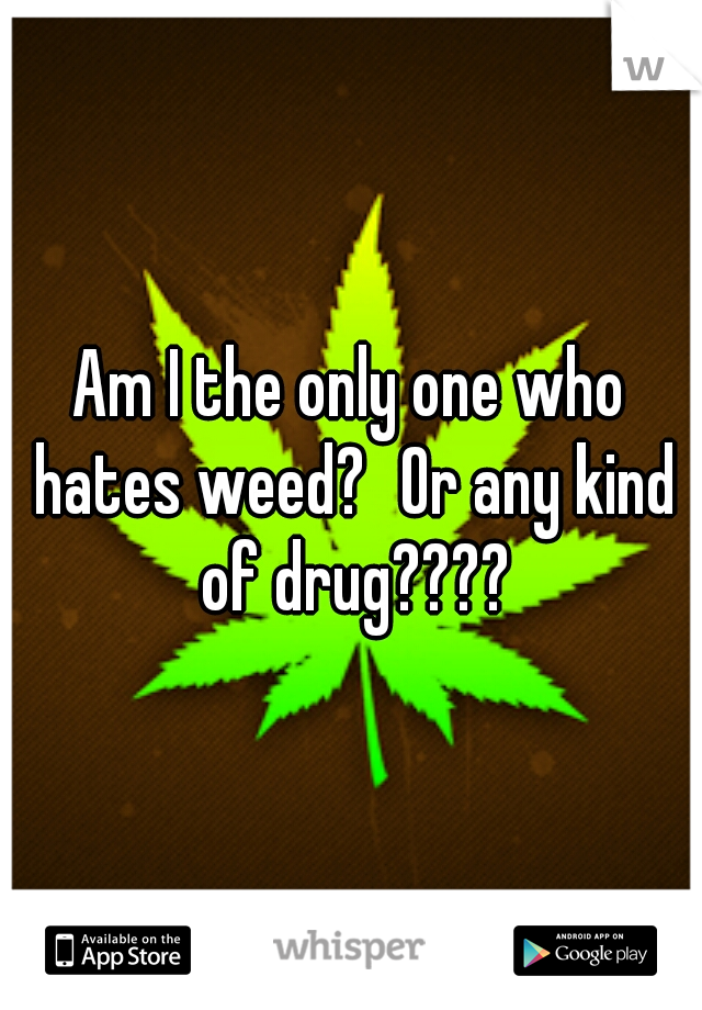 Am I the only one who hates weed? Or any kind of drug????