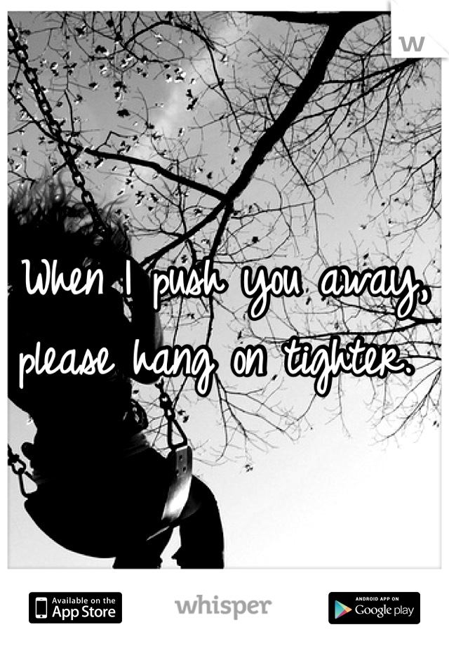 When I push you away, please hang on tighter.
