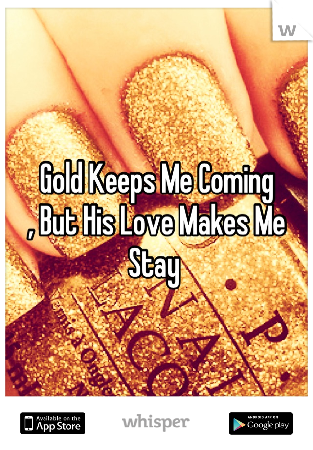 Gold Keeps Me Coming  , But His Love Makes Me Stay